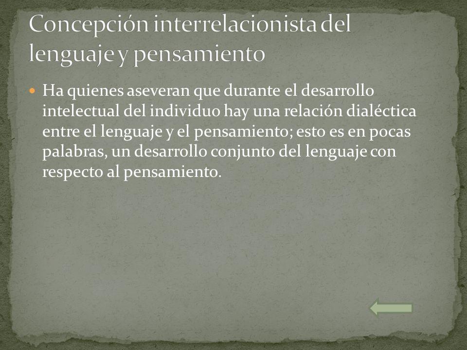 Ha quienes aseveran que durante el desarrollo intelectual del individuo hay una relación dialéctica entre el lenguaje y el pensamiento; esto es en poc