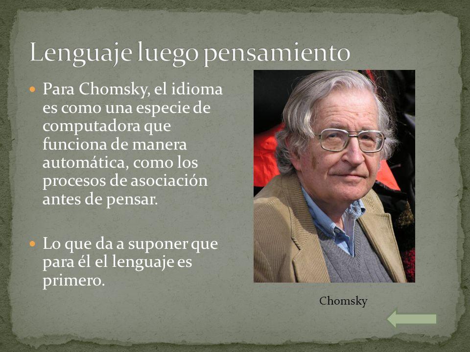 Para Chomsky, el idioma es como una especie de computadora que funciona de manera automática, como los procesos de asociación antes de pensar. Lo que