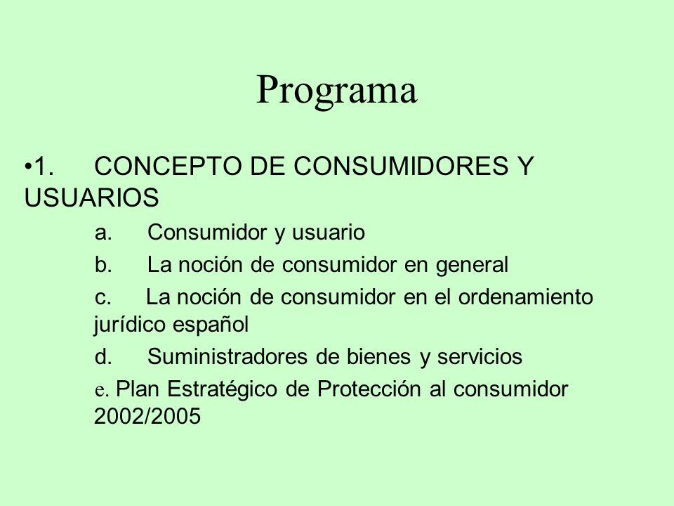 Programa 1. CONCEPTO DE CONSUMIDORES Y USUARIOS a. Consumidor y usuario b. La noción de consumidor en general c. La noción de consumidor en el ordenam