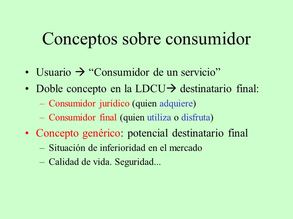 Conceptos sobre consumidor Usuario Consumidor de un servicio Doble concepto en la LDCU destinatario final: –Consumidor jurídico (quien adquiere) –Cons