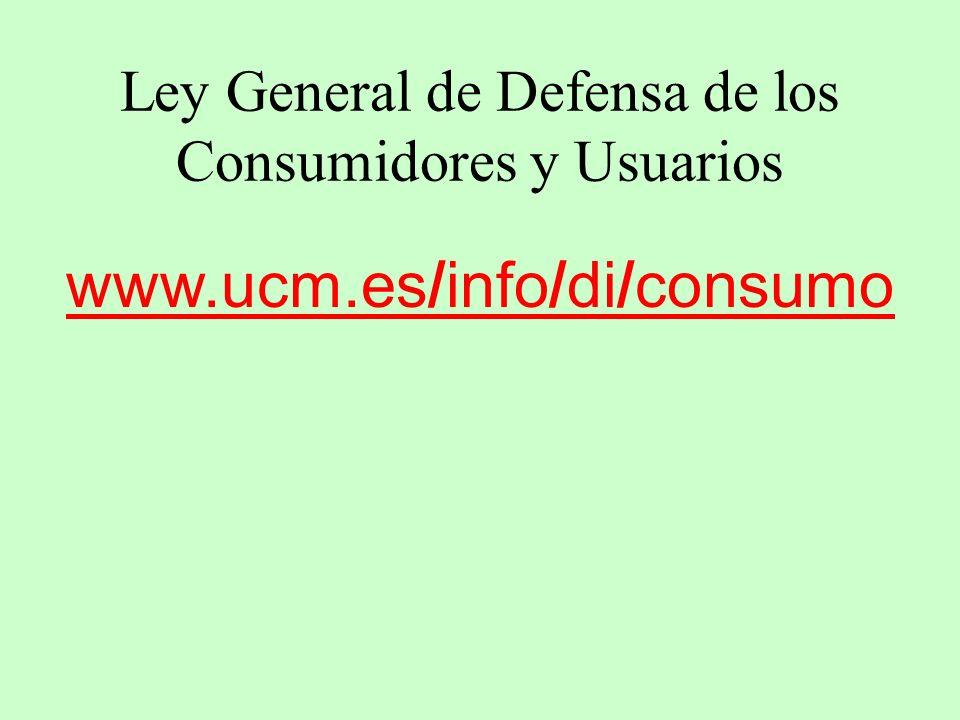Ley General de Defensa de los Consumidores y Usuarios www.ucm.es/info/di/consumo