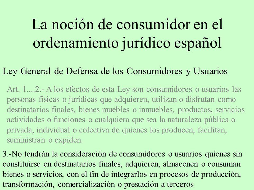 La noción de consumidor en el ordenamiento jurídico español Ley General de Defensa de los Consumidores y Usuarios Art. 1....2.- A los efectos de esta