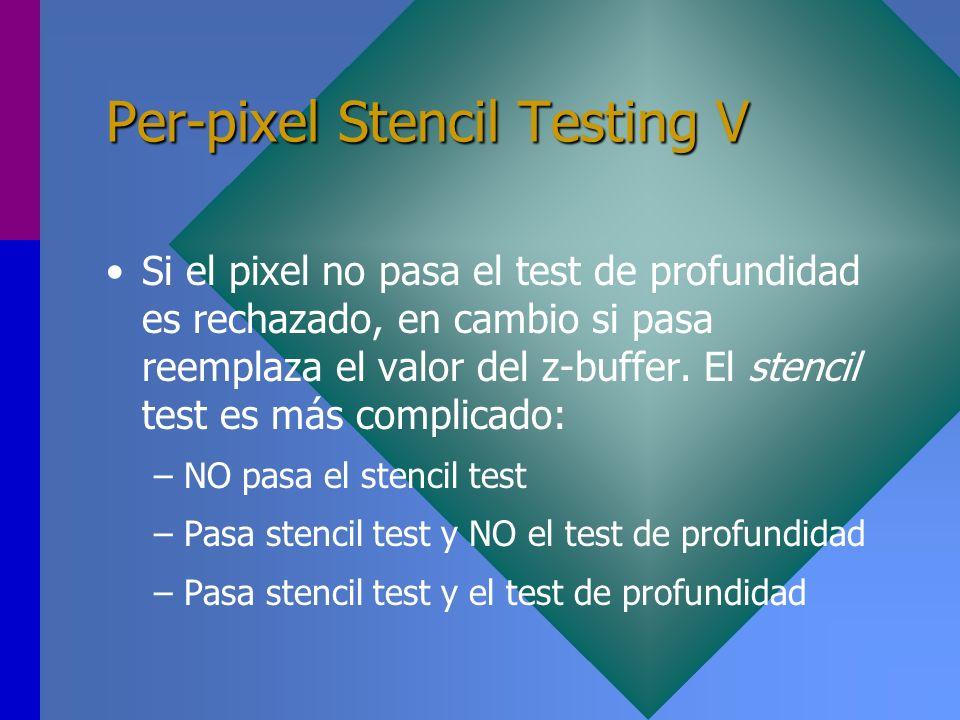 Per-pixel Stencil Testing V Si el pixel no pasa el test de profundidad es rechazado, en cambio si pasa reemplaza el valor del z-buffer. El stencil tes
