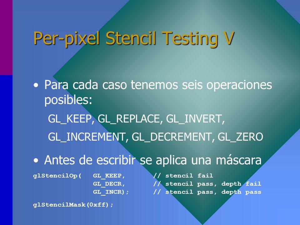 Per-pixel Stencil Testing V Para cada caso tenemos seis operaciones posibles: GL_KEEP, GL_REPLACE, GL_INVERT, GL_INCREMENT, GL_DECREMENT, GL_ZERO Ante
