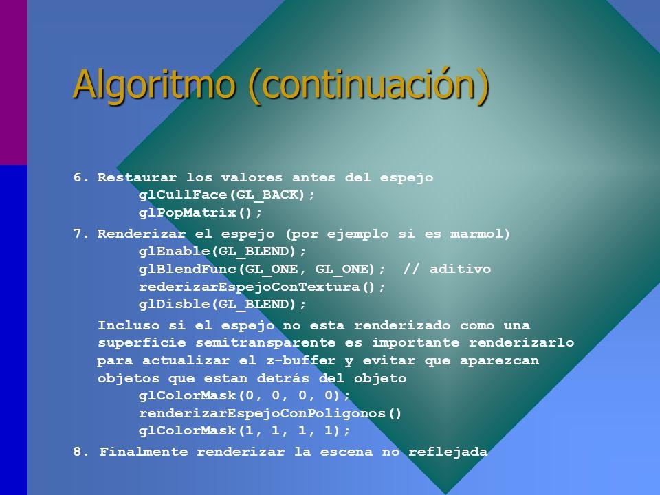 Algoritmo (continuación) 6.Restaurar los valores antes del espejo glCullFace(GL_BACK); glPopMatrix(); 7.Renderizar el espejo (por ejemplo si es marmol