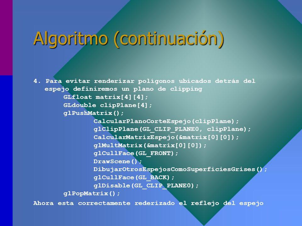 Algoritmo (continuación) 4. Para evitar renderizar polígonos ubicados detrás del espejo definiremos un plano de clipping GLfloat matrix[4][4]; GLdoubl