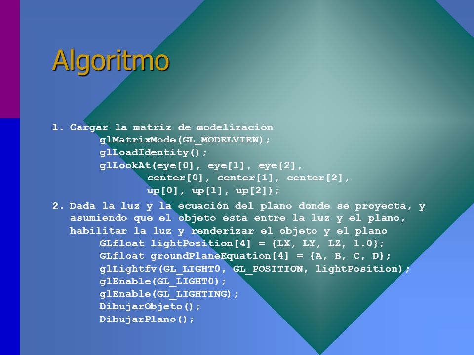 Algoritmo 1.Cargar la matriz de modelización glMatrixMode(GL_MODELVIEW); glLoadIdentity(); glLookAt(eye[0], eye[1], eye[2], center[0], center[1], cent