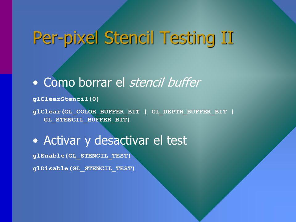 Per-pixel Stencil Testing II Como borrar el stencil buffer glClearStencil(0) glClear(GL_COLOR_BUFFER_BIT | GL_DEPTH_BUFFER_BIT | GL_STENCIL_BUFFER_BIT