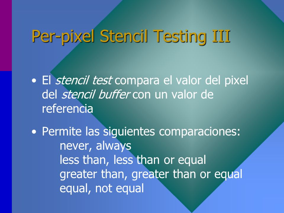 Per-pixel Stencil Testing III El stencil test compara el valor del pixel del stencil buffer con un valor de referencia Permite las siguientes comparac