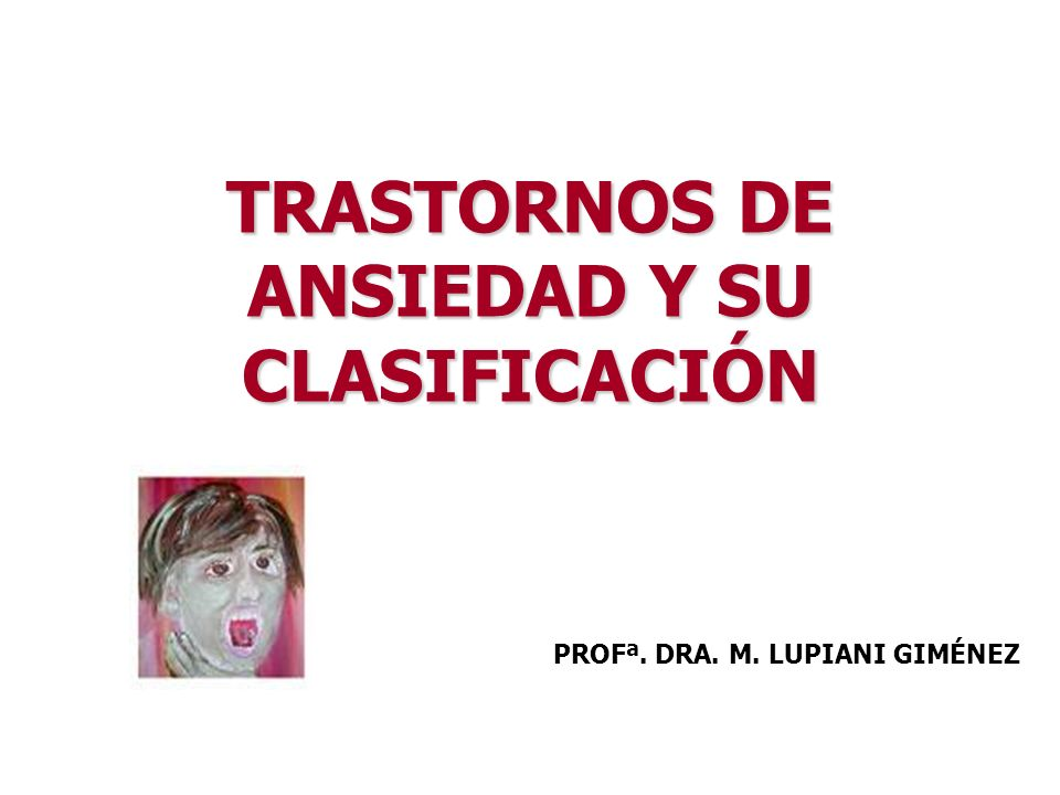 TRASTORNOS DE ANSIEDAD Y SU CLASIFICACIÓN PROFª. DRA. M. LUPIANI GIMÉNEZ