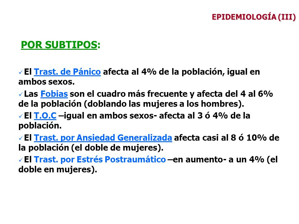 EPIDEMIOLOGÍA (III) POR SUBTIPOS: El Trast. de Pánico afecta al 4% de la población, igual en ambos sexos. Las Fobias son el cuadro más frecuente y afe