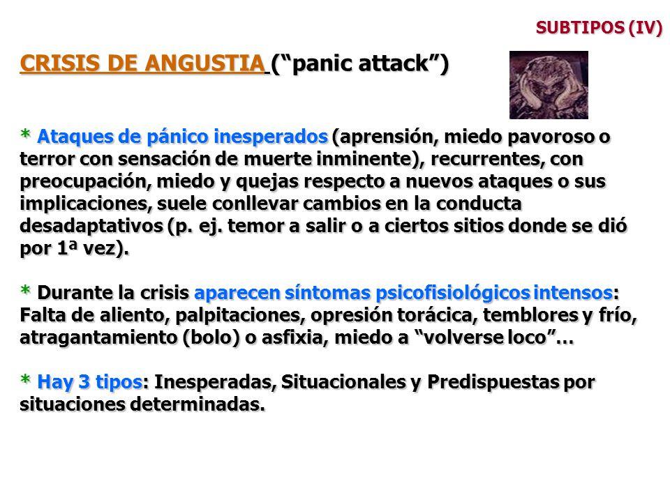 SUBTIPOS (IV) CRISIS DE ANGUSTIA (panic attack) * Ataques de pánico inesperados (aprensión, miedo pavoroso o terror con sensación de muerte inminente)