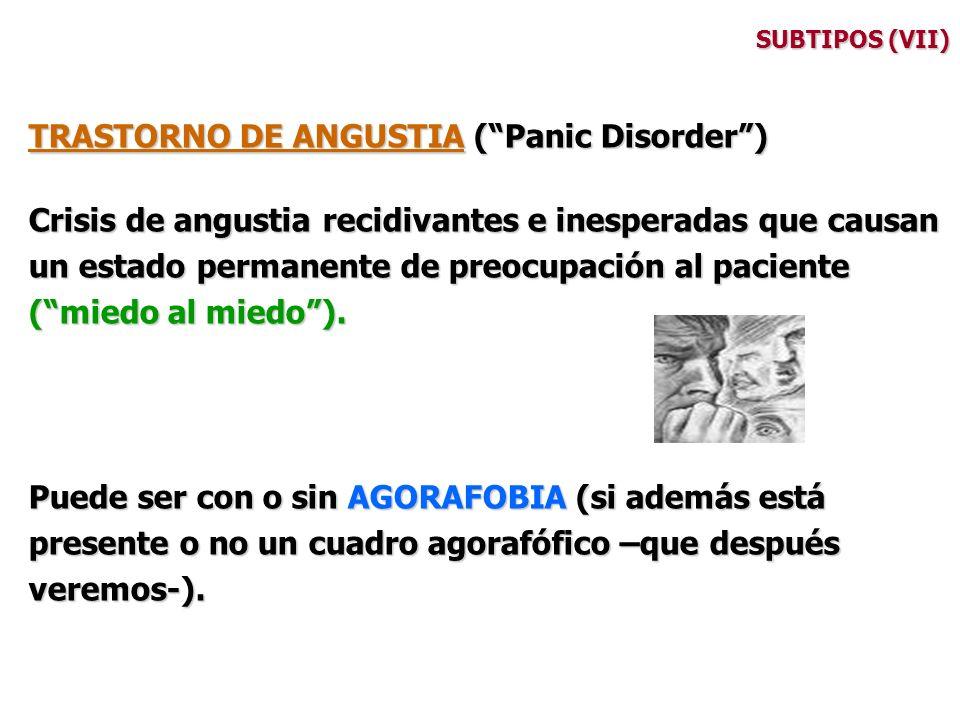 SUBTIPOS (VII) TRASTORNO DE ANGUSTIA (Panic Disorder) Crisis de angustia recidivantes e inesperadas que causan un estado permanente de preocupación al