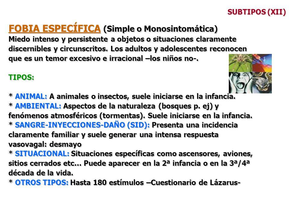 SUBTIPOS (XII) FOBIA ESPECÍFICA (Simple o Monosintomática) Miedo intenso y persistente a objetos o situaciones claramente discernibles y circunscritos