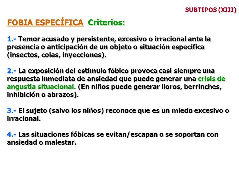 SUBTIPOS (XIII) FOBIA ESPECÍFICA Criterios: 1.- Temor acusado y persistente, excesivo o irracional ante la presencia o anticipación de un objeto o sit