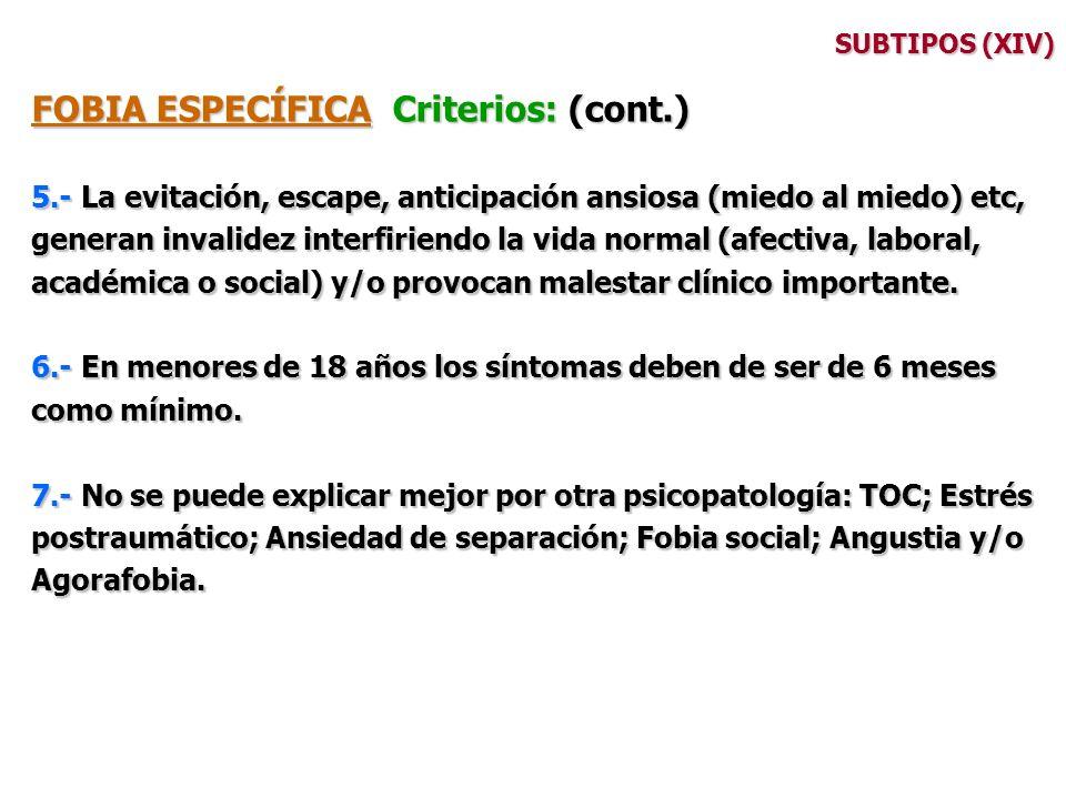 SUBTIPOS (XIV) FOBIA ESPECÍFICA Criterios: (cont.) 5.- La evitación, escape, anticipación ansiosa (miedo al miedo) etc, generan invalidez interfiriend