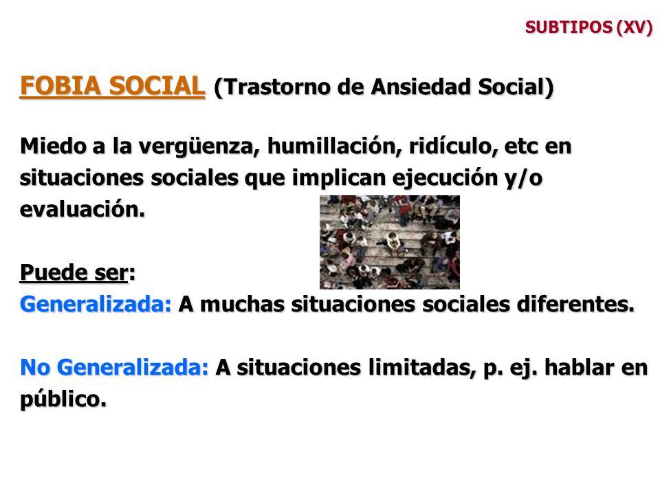 SUBTIPOS (XV) FOBIA SOCIAL (Trastorno de Ansiedad Social) Miedo a la vergüenza, humillación, ridículo, etc en situaciones sociales que implican ejecuc