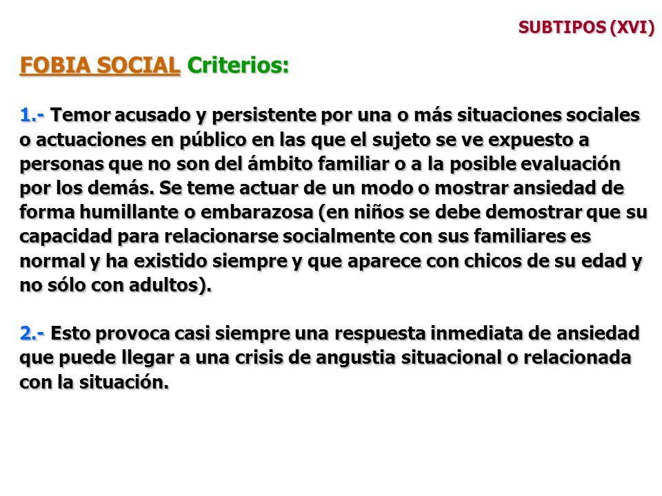 SUBTIPOS (XVI) FOBIA SOCIAL Criterios: 1.- Temor acusado y persistente por una o más situaciones sociales o actuaciones en público en las que el sujet