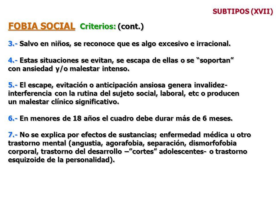 SUBTIPOS (XVII) FOBIA SOCIAL Criterios: (cont.) 3.- Salvo en niños, se reconoce que es algo excesivo e irracional. 4.- Estas situaciones se evitan, se