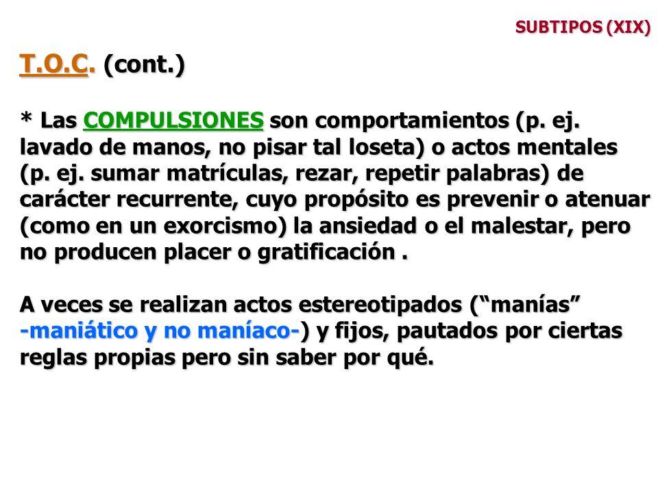 SUBTIPOS (XIX) T.O.C. (cont.) * Las COMPULSIONES son comportamientos (p. ej. lavado de manos, no pisar tal loseta) o actos mentales (p. ej. sumar matr