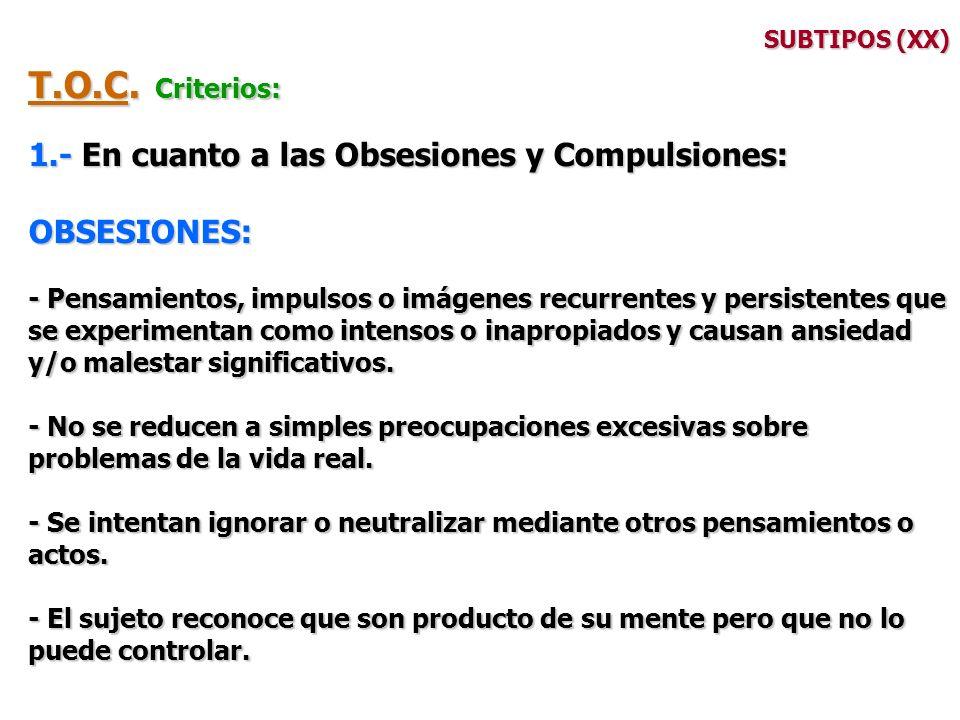 SUBTIPOS (XX) T.O.C. Criterios: 1.- En cuanto a las Obsesiones y Compulsiones: OBSESIONES: - Pensamientos, impulsos o imágenes recurrentes y persisten