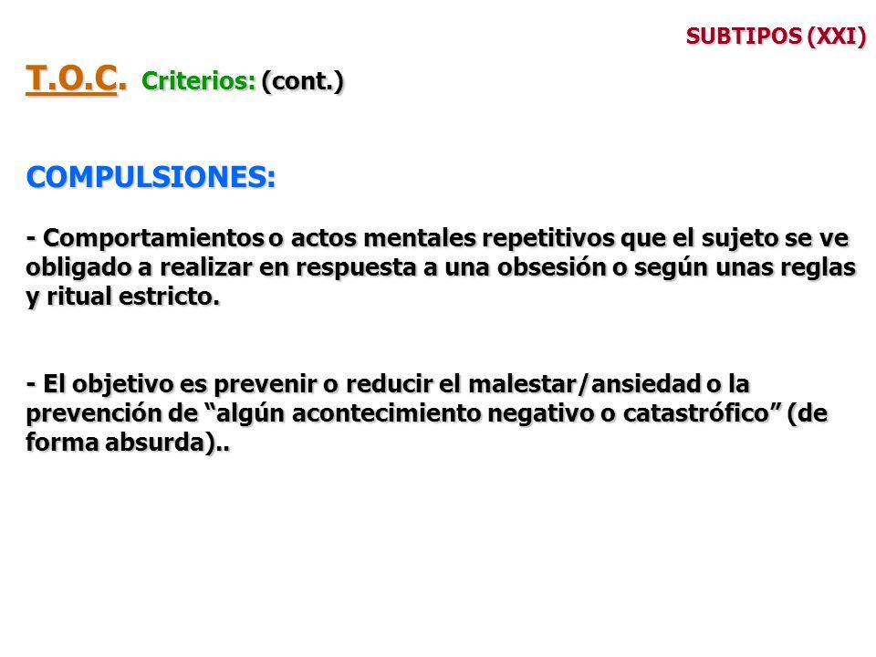 SUBTIPOS (XXI) T.O.C. Criterios: (cont.) COMPULSIONES: - Comportamientos o actos mentales repetitivos que el sujeto se ve obligado a realizar en respu