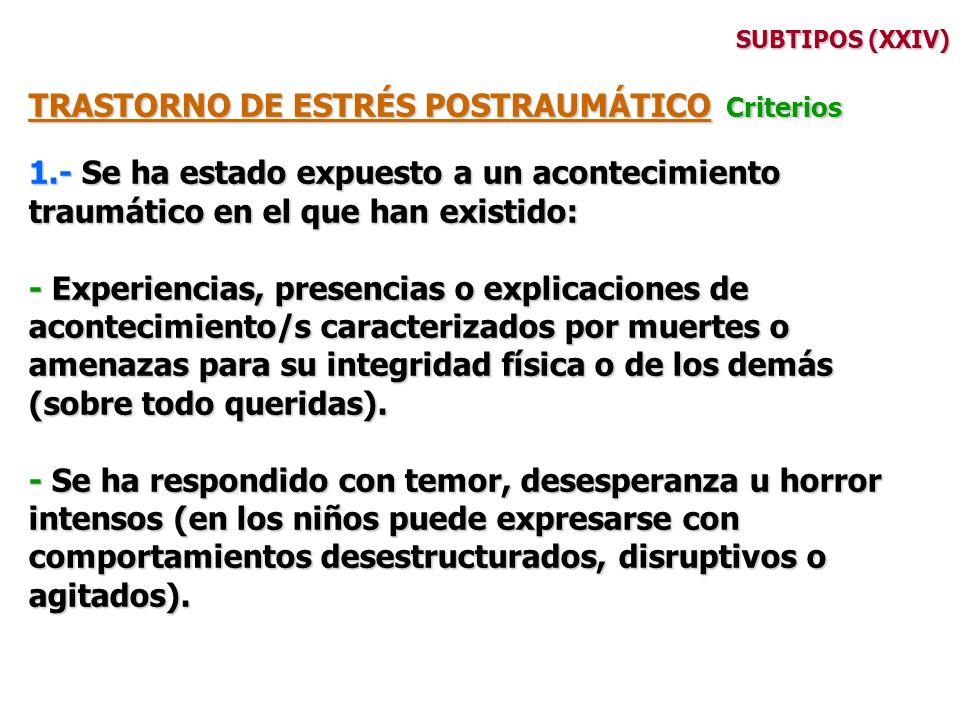 SUBTIPOS (XXIV) TRASTORNO DE ESTRÉS POSTRAUMÁTICO Criterios 1.- Se ha estado expuesto a un acontecimiento traumático en el que han existido: - Experie