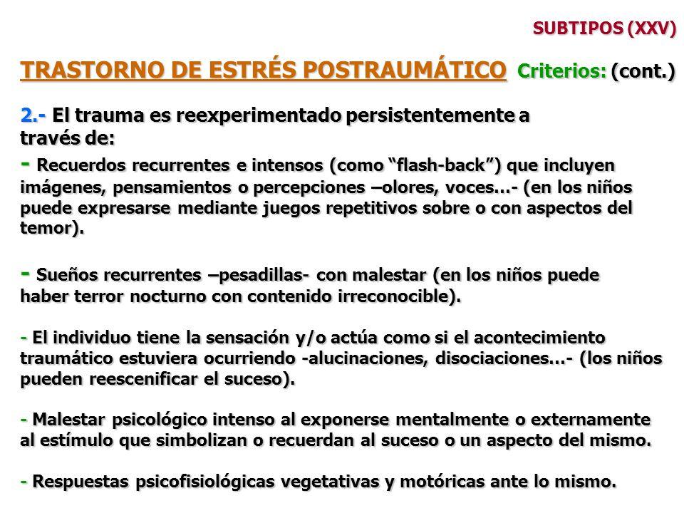 SUBTIPOS (XXV) TRASTORNO DE ESTRÉS POSTRAUMÁTICO Criterios: (cont.) 2.- El trauma es reexperimentado persistentemente a través de: - Recuerdos recurre