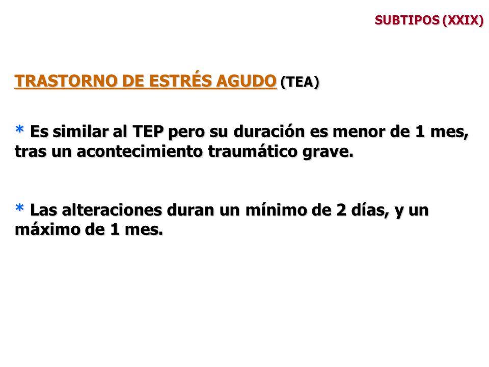 SUBTIPOS (XXIX) TRASTORNO DE ESTRÉS AGUDO (TEA) * Es similar al TEP pero su duración es menor de 1 mes, tras un acontecimiento traumático grave. * Las