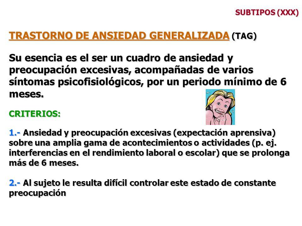 SUBTIPOS (XXX) TRASTORNO DE ANSIEDAD GENERALIZADA (TAG) Su esencia es el ser un cuadro de ansiedad y preocupación excesivas, acompañadas de varios sín