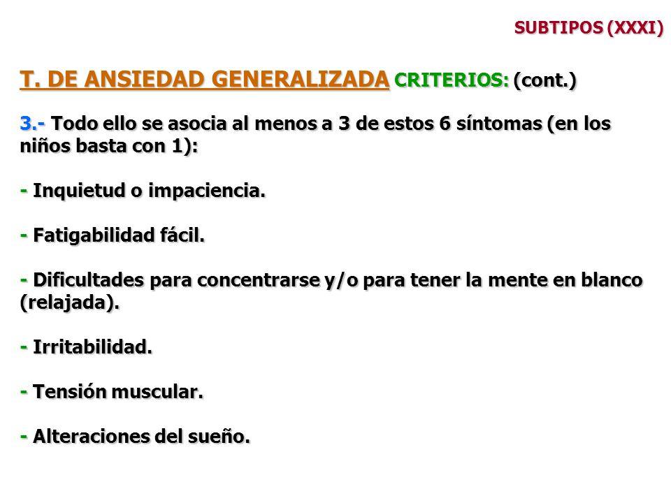 SUBTIPOS (XXXI) T. DE ANSIEDAD GENERALIZADA CRITERIOS: (cont.) 3.- Todo ello se asocia al menos a 3 de estos 6 síntomas (en los niños basta con 1): -