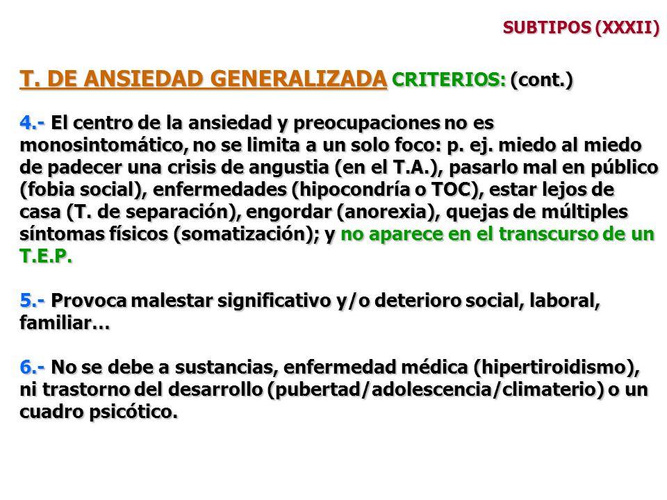 SUBTIPOS (XXXII) T. DE ANSIEDAD GENERALIZADA CRITERIOS: (cont.) 4.- El centro de la ansiedad y preocupaciones no es monosintomático, no se limita a un