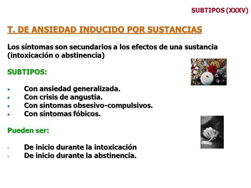 SUBTIPOS (XXXV) T. DE ANSIEDAD INDUCIDO POR SUSTANCIAS Los síntomas son secundarios a los efectos de una sustancia (intoxicación o abstinencia) SUBTIP
