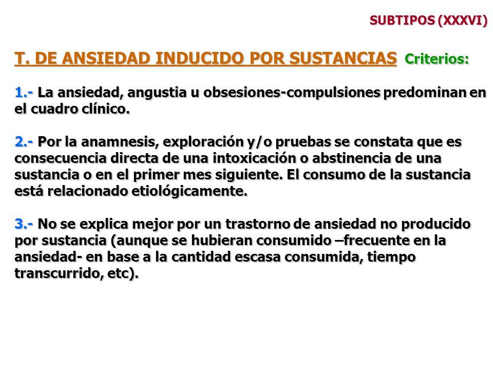 SUBTIPOS (XXXVI) T. DE ANSIEDAD INDUCIDO POR SUSTANCIAS Criterios: 1.- La ansiedad, angustia u obsesiones-compulsiones predominan en el cuadro clínico