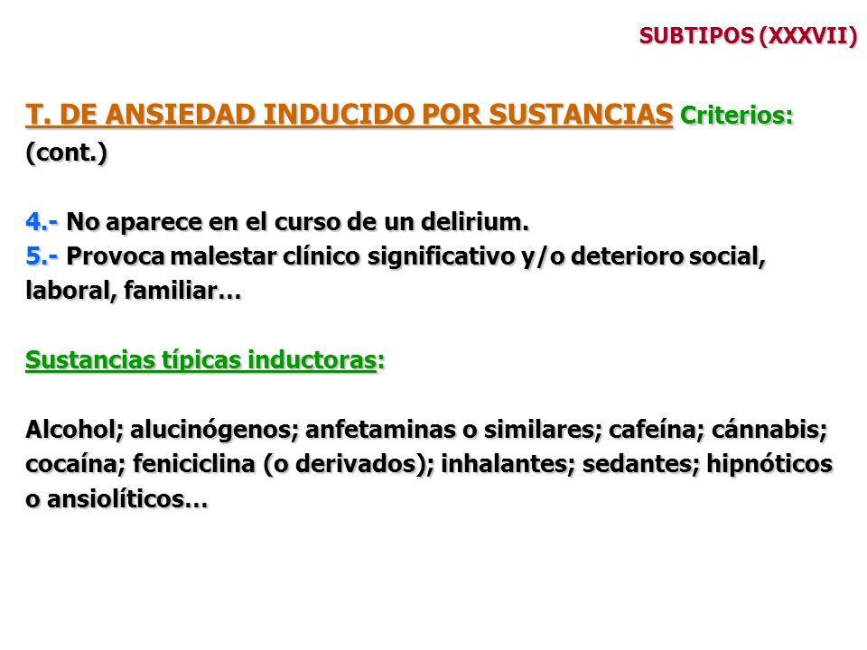 SUBTIPOS (XXXVII) T. DE ANSIEDAD INDUCIDO POR SUSTANCIAS Criterios: (cont.) 4.- No aparece en el curso de un delirium. 5.- Provoca malestar clínico si