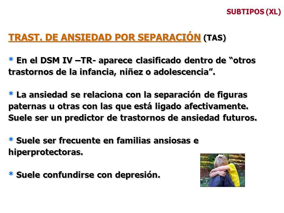 SUBTIPOS (XL) TRAST. DE ANSIEDAD POR SEPARACIÓN (TAS) * En el DSM IV –TR- aparece clasificado dentro de otros trastornos de la infancia, niñez o adole
