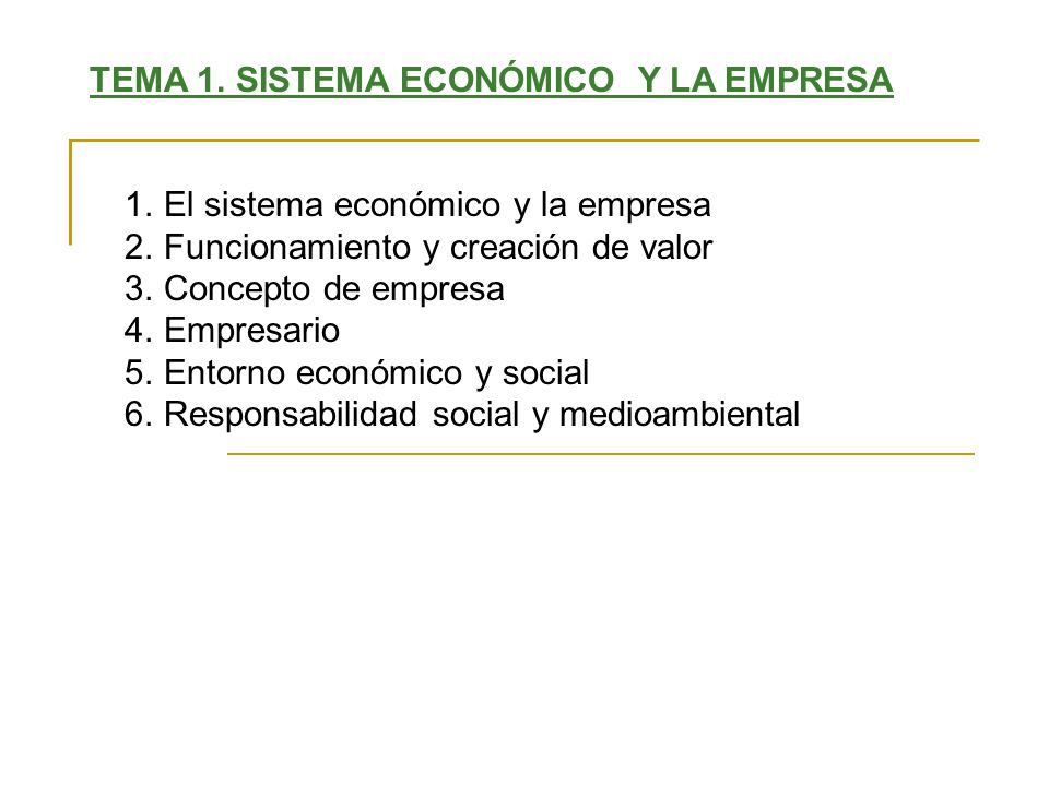 TEMA 1. SISTEMA ECONÓMICO Y LA EMPRESA 1.El sistema económico y la empresa 2.Funcionamiento y creación de valor 3.Concepto de empresa 4.Empresario 5.E