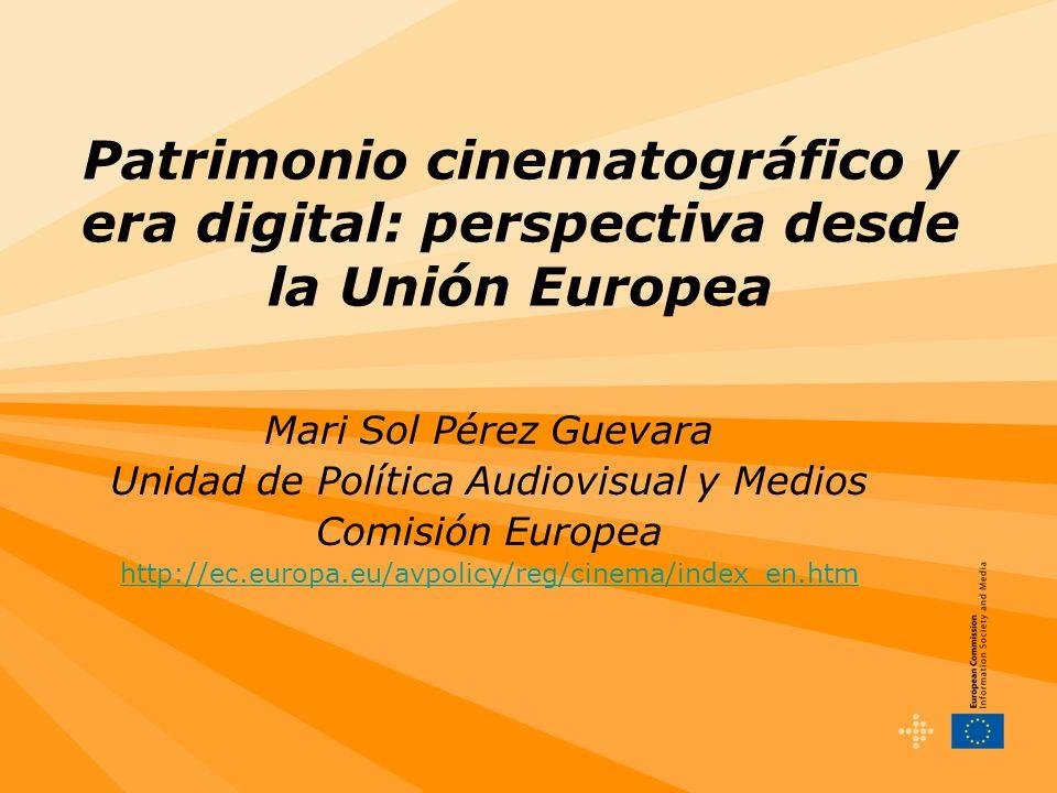 Patrimonio cinematográfico y era digital: perspectiva desde la Unión Europea Mari Sol Pérez Guevara Unidad de Política Audiovisual y Medios Comisión Europea http://ec.europa.eu/avpolicy/reg/cinema/index_en.htm