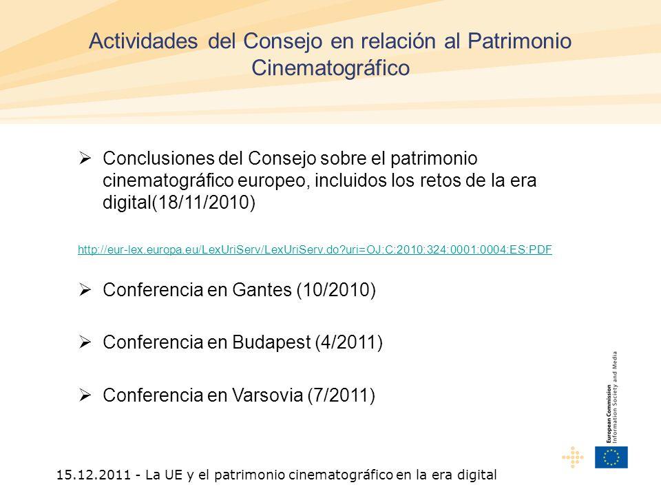 15.12.2011 - La UE y el patrimonio cinematográfico en la era digital Actividades del Consejo en relación al Patrimonio Cinematográfico Conclusiones del Consejo sobre el patrimonio cinematográfico europeo, incluidos los retos de la era digital(18/11/2010) http://eur-lex.europa.eu/LexUriServ/LexUriServ.do uri=OJ:C:2010:324:0001:0004:ES:PDF Conferencia en Gantes (10/2010) Conferencia en Budapest (4/2011) Conferencia en Varsovia (7/2011)