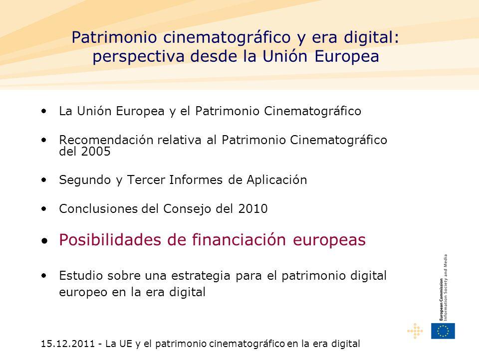 15.12.2011 - La UE y el patrimonio cinematográfico en la era digital No existe una línea presupuestaria específica Financiación posible en el marco de otras políticas: -Investigación -Fondos estructurales -ICT Policy Support Programme (Europeana) -MEDIA -Préstamos del Banco Europeo de Inversiones para la digitalización -Programas de normalización europea Posibilidades de financiación europeas