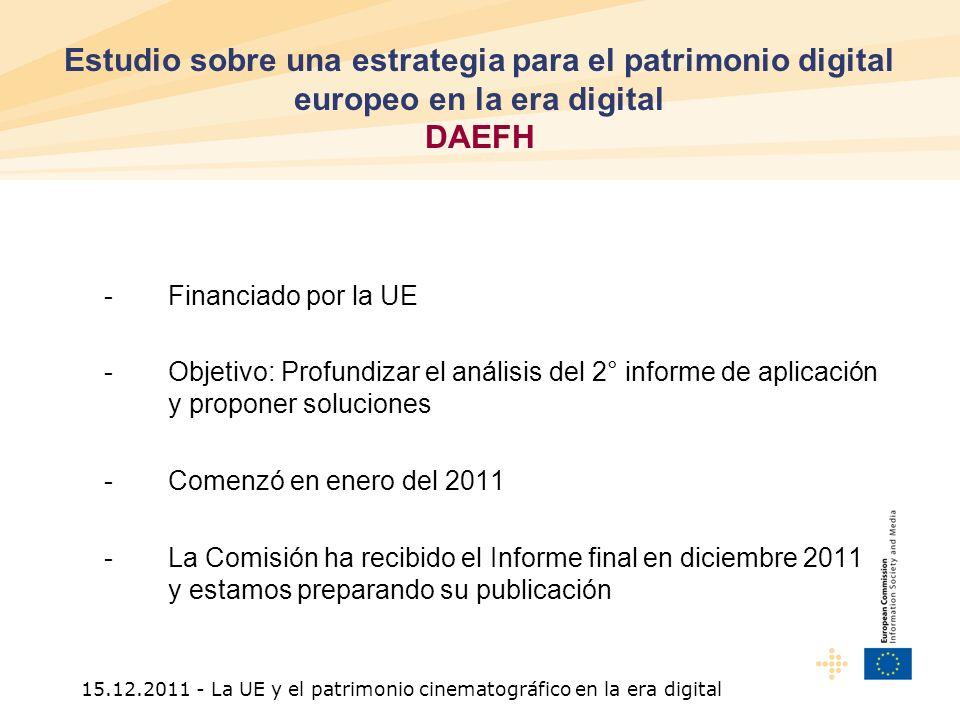 15.12.2011 - La UE y el patrimonio cinematográfico en la era digital -Financiado por la UE -Objetivo: Profundizar el análisis del 2° informe de aplicación y proponer soluciones -Comenzó en enero del 2011 -La Comisión ha recibido el Informe final en diciembre 2011 y estamos preparando su publicación Estudio sobre una estrategia para el patrimonio digital europeo en la era digital DAEFH