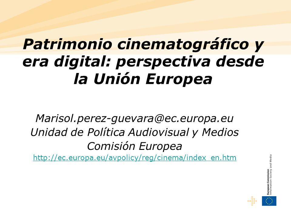 Patrimonio cinematográfico y era digital: perspectiva desde la Unión Europea Marisol.perez-guevara@ec.europa.eu Unidad de Política Audiovisual y Medios Comisión Europea http://ec.europa.eu/avpolicy/reg/cinema/index_en.htm