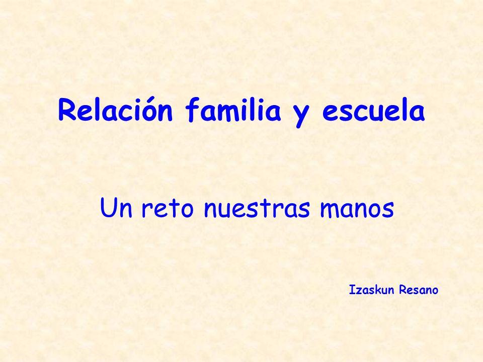 Relación familia y escuela Un reto nuestras manos Izaskun Resano
