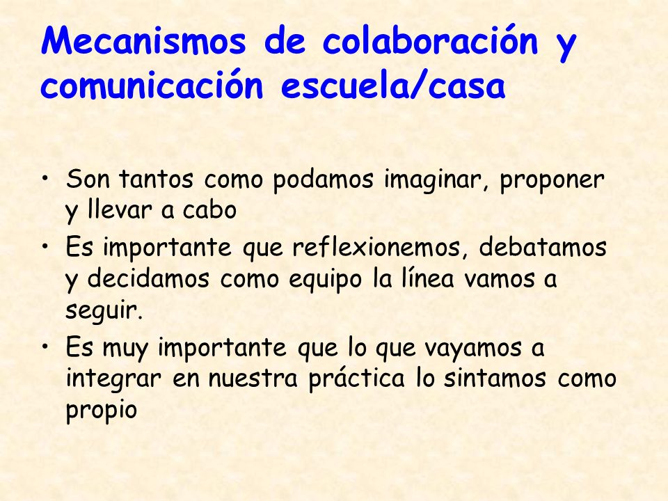 Mecanismos de colaboración y comunicación escuela/casa Son tantos como podamos imaginar, proponer y llevar a cabo Es importante que reflexionemos, deb