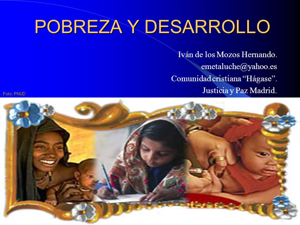 POBREZA Y DESARROLLO Iván de los Mozos Hernando. emetaluche@yahoo.es Comunidad cristiana Hágase. Justicia y Paz Madrid. Foto: PNUD