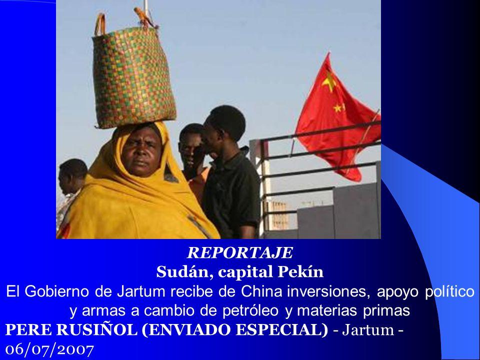 REPORTAJE Sudán, capital Pekín El Gobierno de Jartum recibe de China inversiones, apoyo político y armas a cambio de petróleo y materias primas PERE R