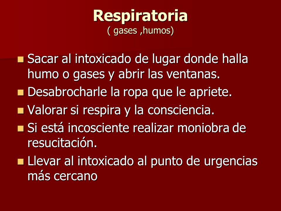 Respiratoria ( gases,humos) Sacar al intoxicado de lugar donde halla humo o gases y abrir las ventanas. Sacar al intoxicado de lugar donde halla humo