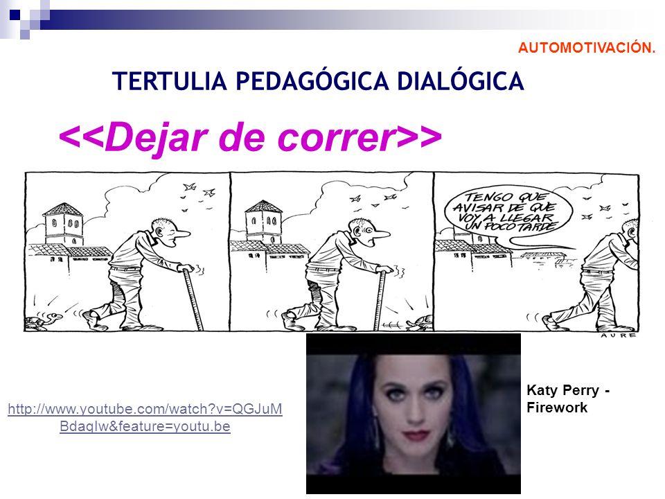 > AUTOMOTIVACIÓN. TERTULIA PEDAGÓGICA DIALÓGICA Katy Perry - Firework http://www.youtube.com/watch?v=QGJuM BdaqIw&feature=youtu.be