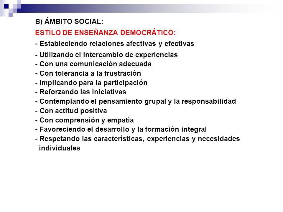 B) ÁMBITO SOCIAL: ESTILO DE ENSEÑANZA DEMOCRÁTICO: - Estableciendo relaciones afectivas y efectivas - Utilizando el intercambio de experiencias - Con