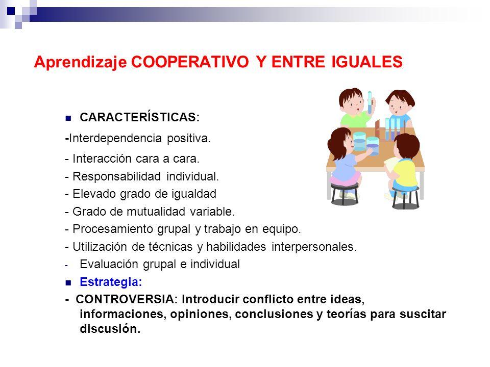 Aprendizaje COOPERATIVO Y ENTRE IGUALES CARACTERÍSTICAS: -Interdependencia positiva. - Interacción cara a cara. - Responsabilidad individual. - Elevad